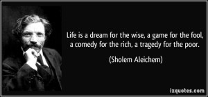 quote-life-is-a-dream-for-the-wise-a-game-for-the-fool-a-comedy-for-the-rich-a-tragedy-for-the-poor-sholem-aleichem-2696